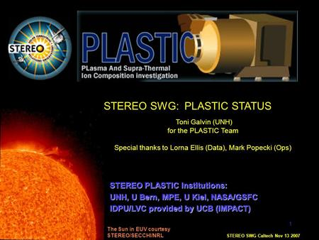 1 STEREO SWG: PLASTIC STATUS Toni Galvin (UNH) for the PLASTIC Team Special thanks to Lorna Ellis (Data), Mark Popecki (Ops) STEREO SWG Caltech Nov 13.