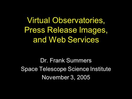 Virtual Observatories, Press Release Images, and Web Services Dr. Frank Summers Space Telescope Science Institute November 3, 2005.