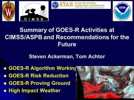 Summary of GOES-R Activities at CIMSS/ASPB and Recommendations for the Future Steven Ackerman, Tom Achtor GOES-R Algorithm Working Group GOES-R Algorithm.