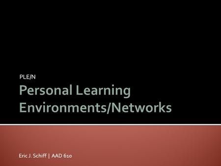 PLE/N Eric J. Schiff | AAD 610. PLEs are scenarios that help learners take control of and manage their own learning. This includes providing support for.