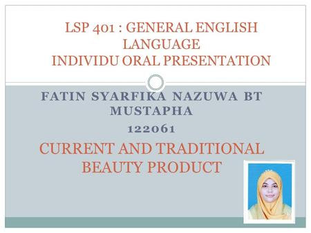 FATIN SYARFIKA NAZUWA BT MUSTAPHA 122061 CURRENT AND TRADITIONAL BEAUTY PRODUCT LSP 401 : GENERAL ENGLISH LANGUAGE INDIVIDU ORAL PRESENTATION.