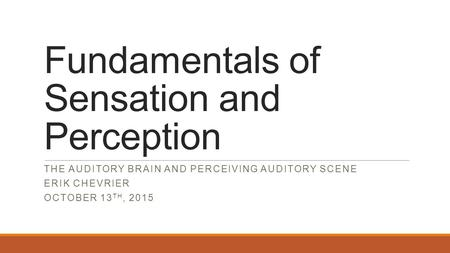 Fundamentals of Sensation and Perception THE AUDITORY BRAIN AND PERCEIVING AUDITORY SCENE ERIK CHEVRIER OCTOBER 13 TH, 2015.