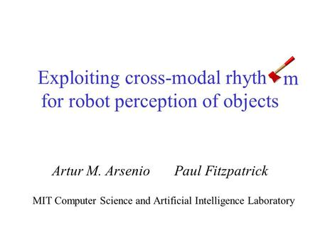 Exploiting cross-modal rhythm for robot perception of objects Artur M. Arsenio Paul Fitzpatrick MIT Computer Science and Artificial Intelligence Laboratory.