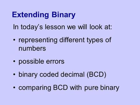 Extending Binary In today's lesson we will look at: representing different types of numbers possible errors binary coded decimal (BCD) comparing BCD with.