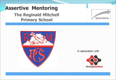Assertive Mentoring The Reginald Mitchell Primary School In association with.