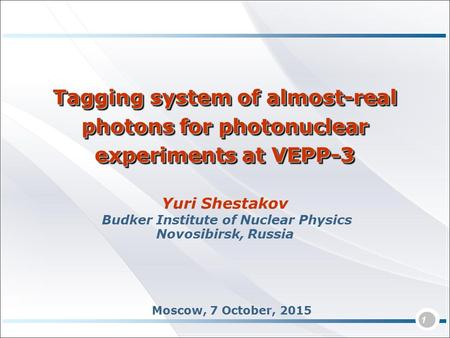 1 Yuri Shestakov Budker Institute of Nuclear Physics Novosibirsk, Russia Tagging system of almost-real photons for photonuclear experiments at VEPP-3 Moscow,