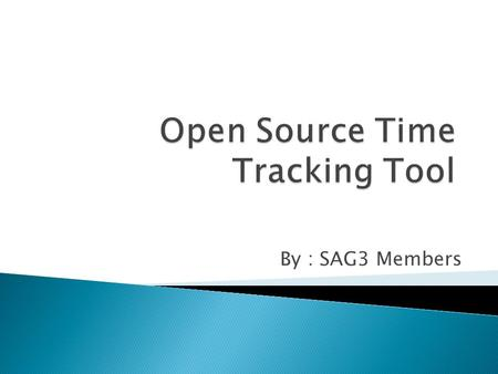 By : SAG3 Members.  Cross platform client interface for Time recording/capturing  MS Project integration to Time tracker  Email integration to Time.