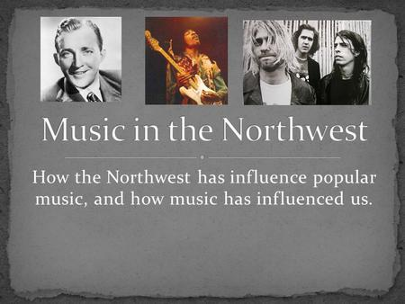 How the Northwest has influence popular music, and how music has influenced us.
