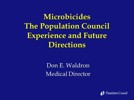 Microbicides The Population Council Experience and Future Directions Don E. Waldron Medical Director Don E. Waldron Medical Director.