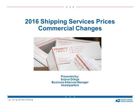USPS ® RETHINK SHIPPING  2016 Shipping Services Prices Commercial Changes Presented by: Sojeva Ortega Business Alliances Manager Headquarters 1.