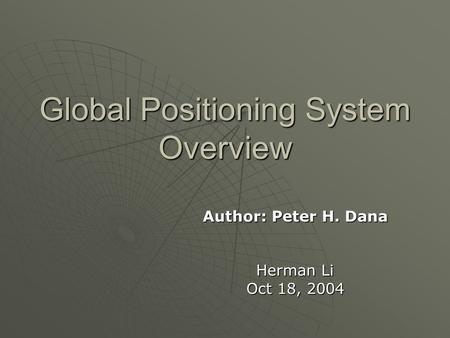 Global Positioning System Overview Author: Peter H. Dana Herman Li Oct 18, 2004.