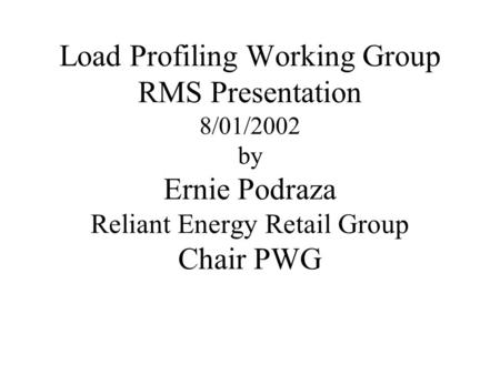 Load Profiling Working Group RMS Presentation 8/01/2002 by Ernie Podraza Reliant Energy Retail Group Chair PWG.