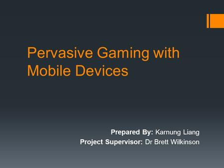 Pervasive Gaming with Mobile Devices Prepared By: Karnung Liang Project Supervisor: Dr Brett Wilkinson.