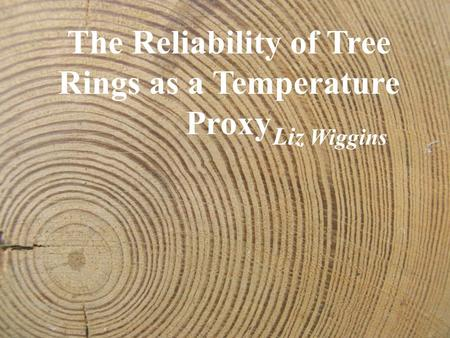The Reliability of Tree Rings as a Temperature Proxy Liz Wiggins.