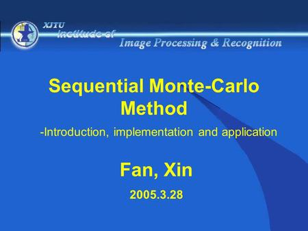 Sequential Monte-Carlo Method -Introduction, implementation and application Fan, Xin 2005.3.28.