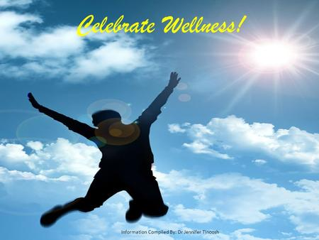 Celebrate Wellness! Information Compiled By: Dr Jennifer Tinoosh.