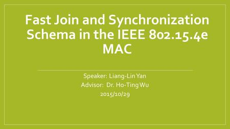 Fast Join and Synchronization Schema in the IEEE 802.15.4e MAC Speaker: Liang-Lin Yan Advisor: Dr. Ho-Ting Wu 2015/10/29.