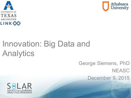 Innovation: Big Data and Analytics George Siemens, PhD NEASC December 9, 2015.