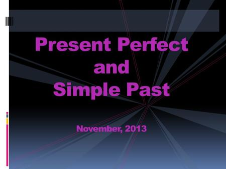 Present Perfect and Simple Past November, 2013. Simple Past Tense PAST EVENTS DEFINITE TIME IN THE PAST.