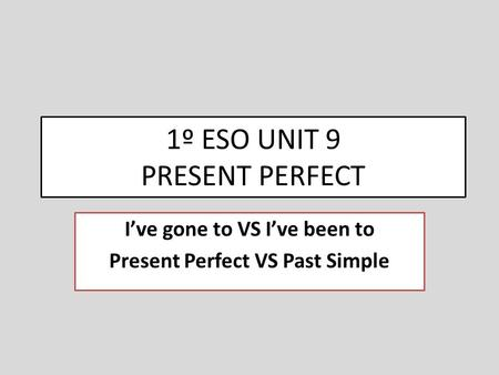 1º ESO UNIT 9 PRESENT PERFECT I've gone to VS I've been to Present Perfect VS Past Simple.