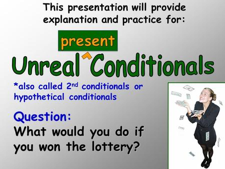 Question: What would you do if you won the lottery? This presentation will provide explanation and practice for: *also called 2 nd conditionals or hypothetical.