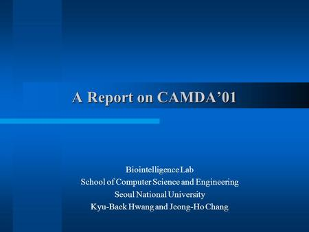A Report on CAMDA'01 Biointelligence Lab School of Computer Science and Engineering Seoul National University Kyu-Baek Hwang and Jeong-Ho Chang.