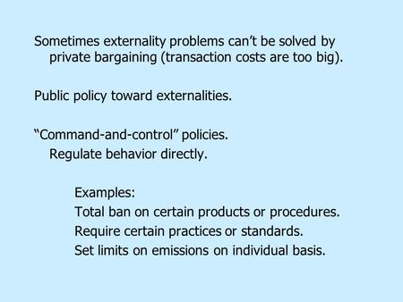 "Sometimes externality problems can't be solved by private bargaining (transaction costs are too big). Public policy toward externalities. ""Command-and-control"""