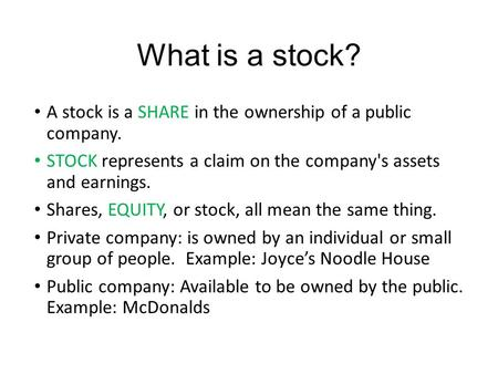 What is a stock? A stock is a SHARE in the ownership of a public company. STOCK represents a claim on the company's assets and earnings. Shares, EQUITY,
