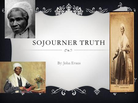 SOJOURNER TRUTH By: John Evans. MINI-BIOGRAPHY  Born a slave in New York State in1798  She was owned by a Dutch patroon  She wasn't schooled but acquired.