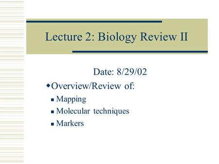 Lecture 2: Biology Review II Date: 8/29/02  Overview/Review of: Mapping Molecular techniques Markers.