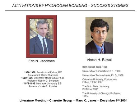 Literature Meeting - Charette Group – Marc K. Janes – December 6 th 2004 ACTIVATIONS BY HYDROGEN BONDING – SUCCESS STORIES Born Rajkot, India, 1958. University.