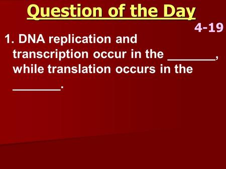 Question of the Day 4-19 1. DNA replication and transcription occur in the _______, while translation occurs in the _______.