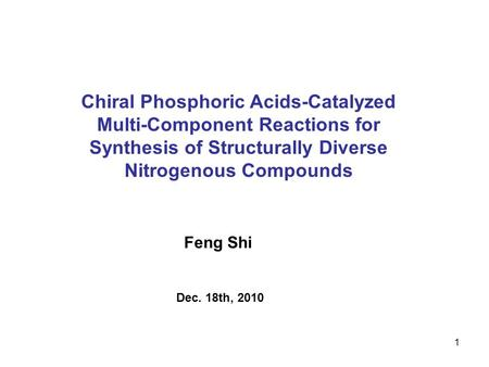 1 Chiral Phosphoric Acids-Catalyzed Multi-Component Reactions for Synthesis of Structurally Diverse Nitrogenous Compounds Feng Shi Dec. 18th, 2010.
