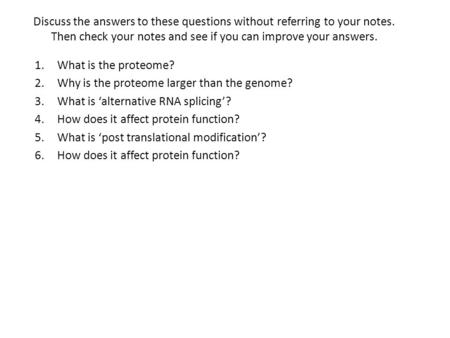 Discuss the answers to these questions without referring to your notes. Then check your notes and see if you can improve your answers. 1.What is the proteome?
