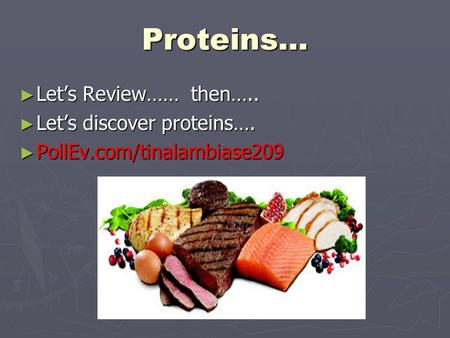 Proteins… ► Let's Review…… then….. ► Let's discover proteins…. ► PollEv.com/tinalambiase209.
