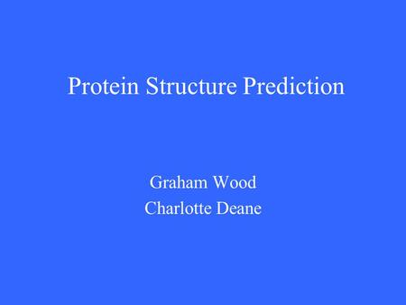 Protein Structure Prediction Graham Wood Charlotte Deane.