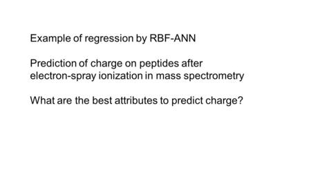 Example of regression by RBF-ANN Prediction of charge on peptides after electron-spray ionization in mass spectrometry What are the best attributes to.