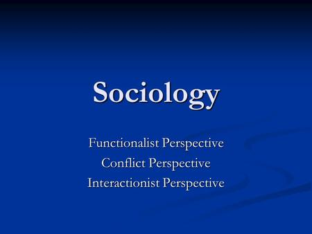 Sociology Functionalist Perspective Conflict Perspective Interactionist Perspective.