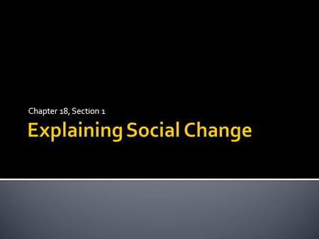Chapter 18, Section 1.  Remember, sociology stemmed from the Industrial Revolution in Europe in the 1800s.  Social change= alterations in various aspects.