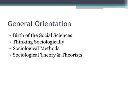 General Orientation Birth of the Social Sciences Thinking Sociologically Sociological Methods Sociological Theory & Theorists.