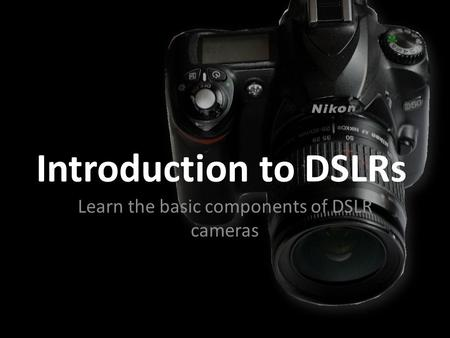 Introduction to DSLRs Learn the basic components of DSLR cameras.
