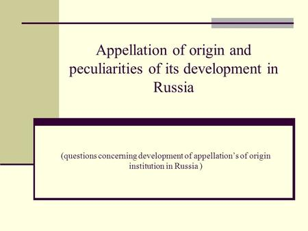 Appellation of origin and peculiarities of its development in Russia (questions concerning development of appellation's of origin institution in Russia.