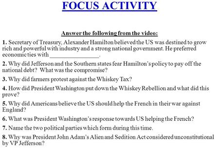 FOCUS ACTIVITY Answer the following from the video: 1. Secretary of Treasury, Alexander Hamilton believed the US was destined to grow rich and powerful.