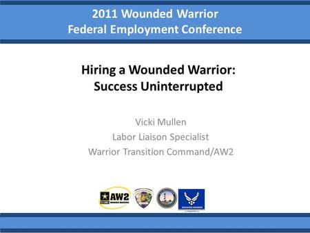 2011 Wounded Warrior Federal Employment Conference Vicki Mullen Labor Liaison Specialist Warrior Transition Command/AW2 Hiring a Wounded Warrior: Success.