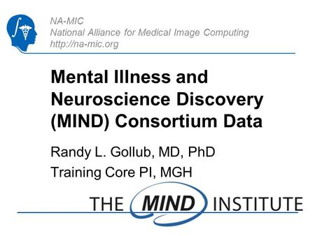NA-MIC National Alliance for Medical Image Computing  Mental Illness and Neuroscience Discovery (MIND) Consortium Data Randy L. Gollub,