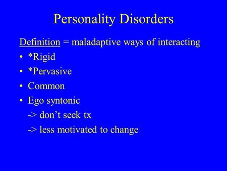 Personality Disorders Definition = maladaptive ways of interacting *Rigid *Pervasive Common Ego syntonic -> don't seek tx -> less motivated to change.