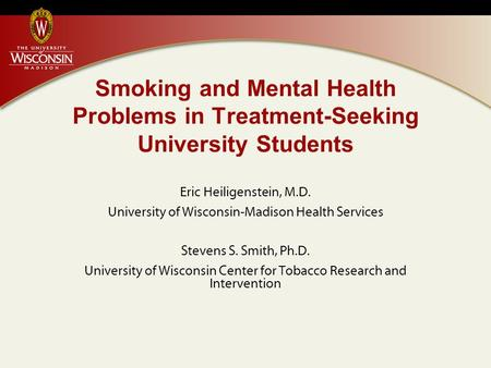 Smoking and Mental Health Problems in Treatment-Seeking University Students Eric Heiligenstein, M.D. University of Wisconsin-Madison Health Services Stevens.