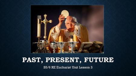 PAST, PRESENT, FUTURE S5/6 RE Eucharist Unit Lesson 3.