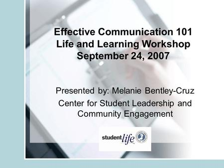 Effective Communication 101 Life and Learning Workshop September 24, 2007 Presented by: Melanie Bentley-Cruz Center for Student Leadership and Community.