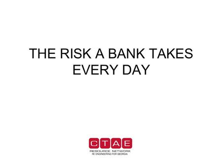 THE RISK A BANK TAKES EVERY DAY. INTRODUCTION Every day a bank opens its door for business they are taking risks. Risks are a part of any business. The.